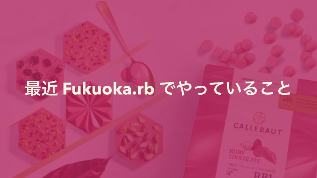 ࠷ۙ Fukuoka.rb Ͱ͍ͬͯΔ͜ͱ