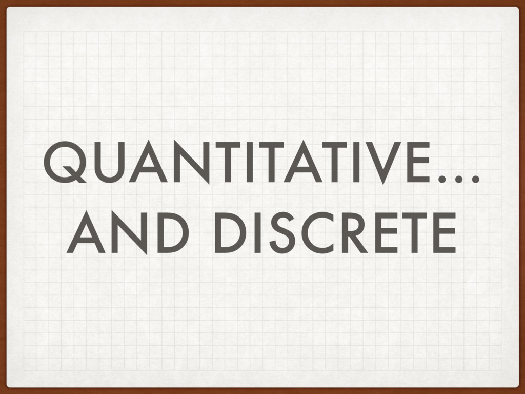 QUANTITATIVE… AND DISCRETE