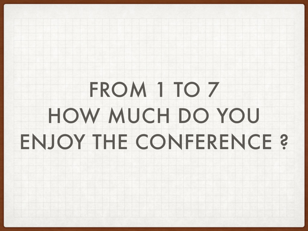 FROM 1 TO 7 HOW MUCH DO YOU ENJOY THE CONFERENC...