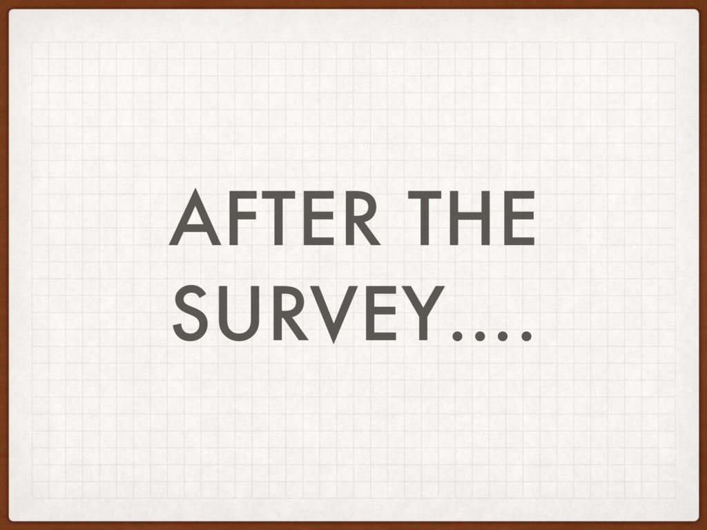 AFTER THE SURVEY….