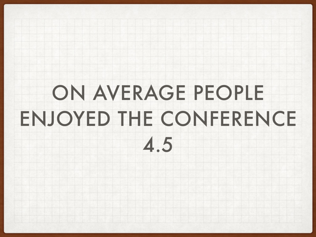 ON AVERAGE PEOPLE ENJOYED THE CONFERENCE 4.5