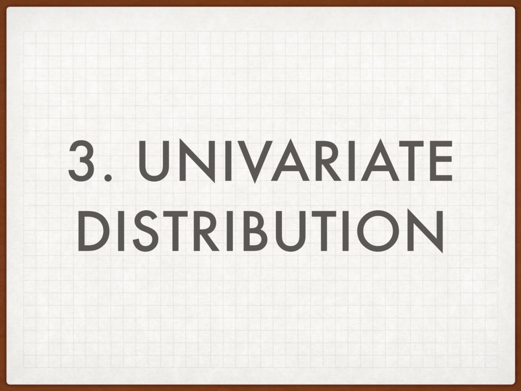 3. UNIVARIATE DISTRIBUTION