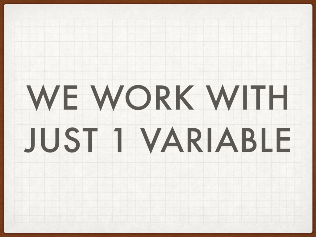 WE WORK WITH JUST 1 VARIABLE