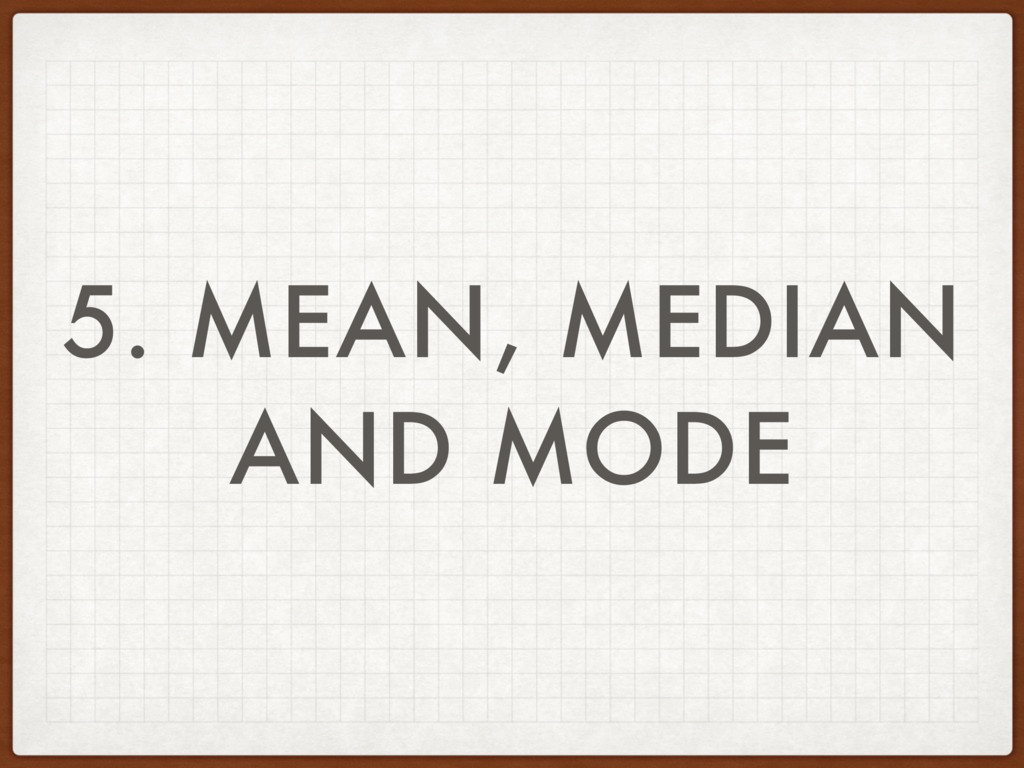 5. MEAN, MEDIAN AND MODE