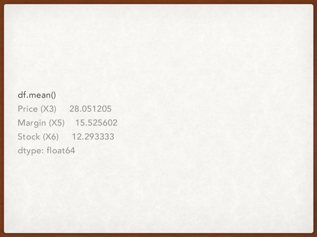 df.mean() Price (X3) 28.051205 Margin (X5) 15.5...