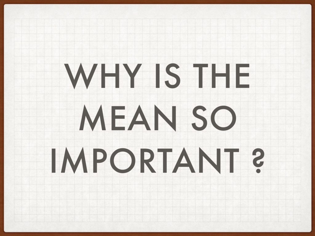 WHY IS THE MEAN SO IMPORTANT ?