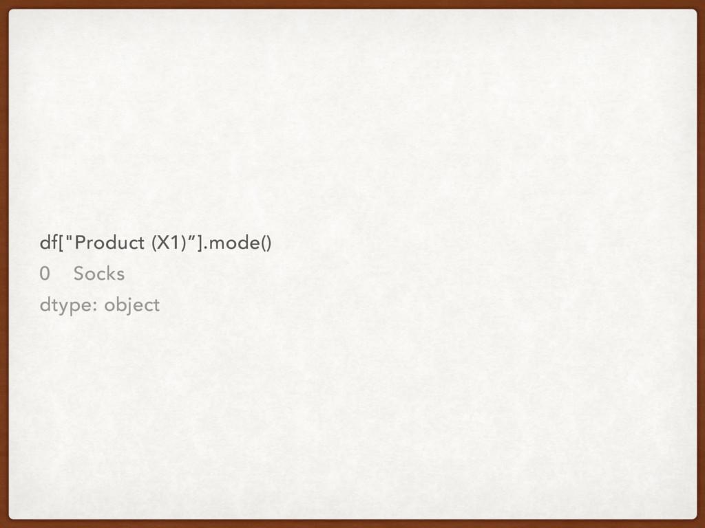 "df[""Product (X1)""].mode() 0 Socks dtype: object"