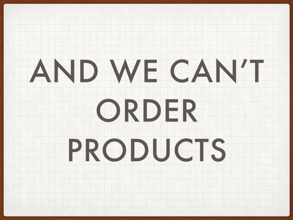 AND WE CAN'T ORDER PRODUCTS