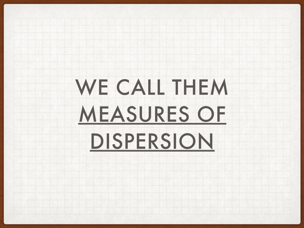 WE CALL THEM MEASURES OF DISPERSION