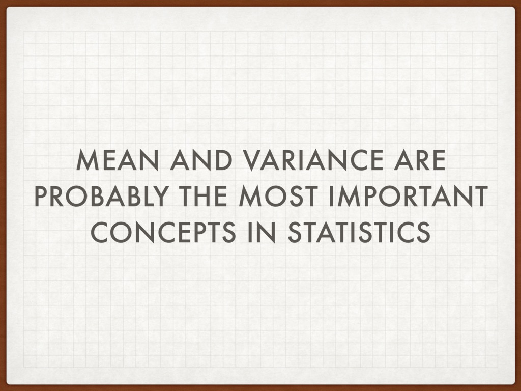 MEAN AND VARIANCE ARE PROBABLY THE MOST IMPORTA...