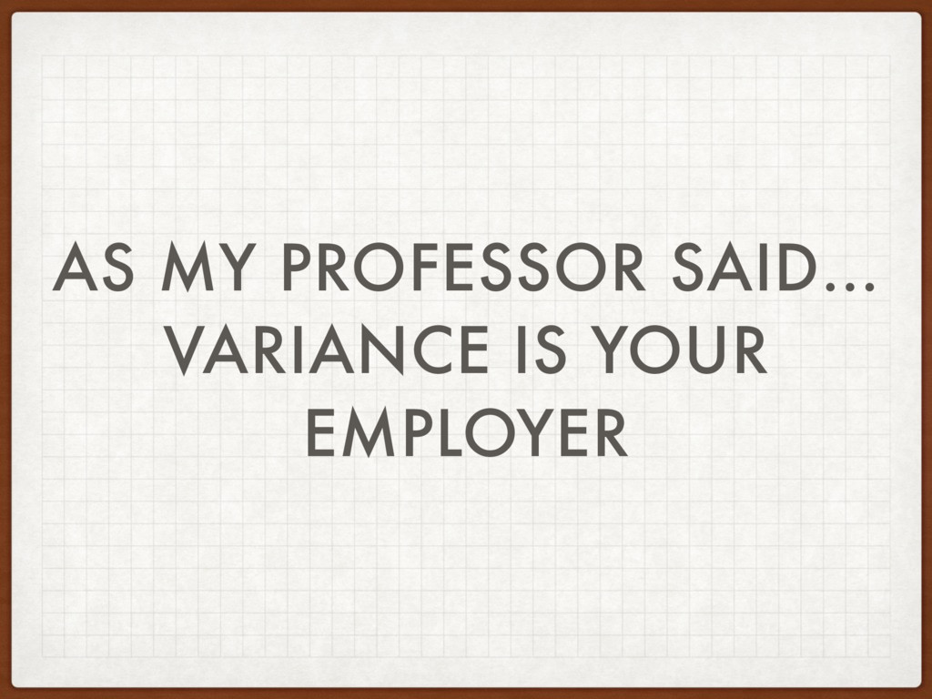 AS MY PROFESSOR SAID… VARIANCE IS YOUR EMPLOYER