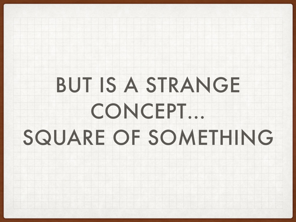 BUT IS A STRANGE CONCEPT… SQUARE OF SOMETHING