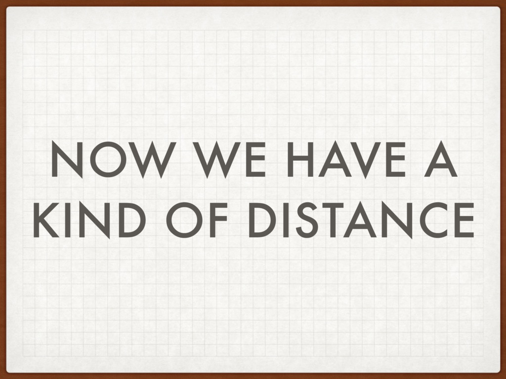NOW WE HAVE A KIND OF DISTANCE