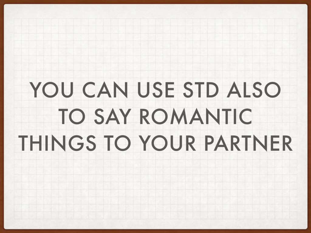 YOU CAN USE STD ALSO TO SAY ROMANTIC THINGS TO ...