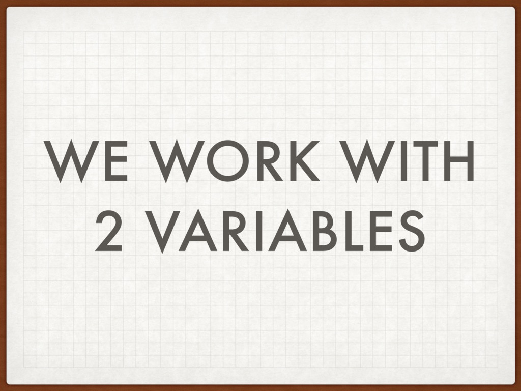 WE WORK WITH 2 VARIABLES