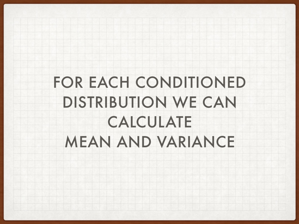 FOR EACH CONDITIONED DISTRIBUTION WE CAN CALCUL...