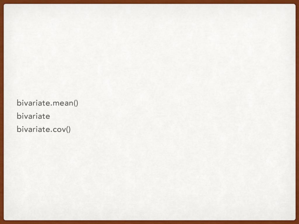 bivariate.mean() bivariate bivariate.cov()