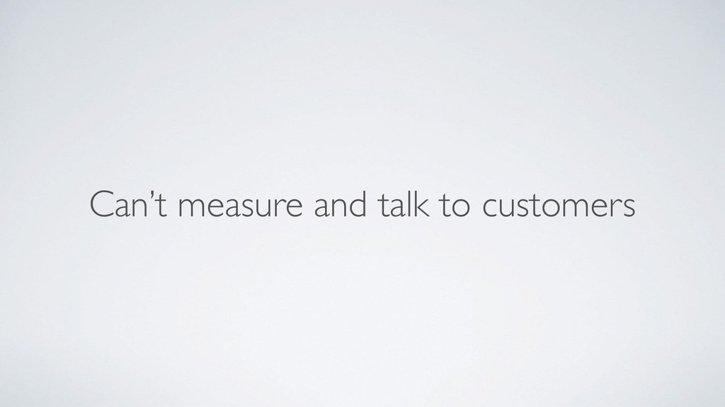 Can't measure and talk to customers
