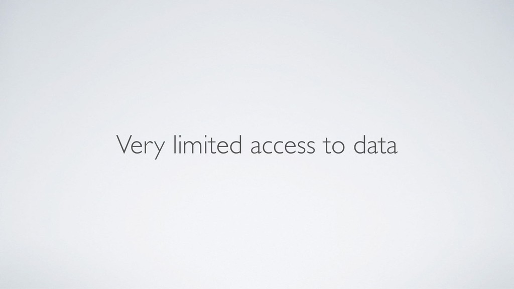 Very limited access to data