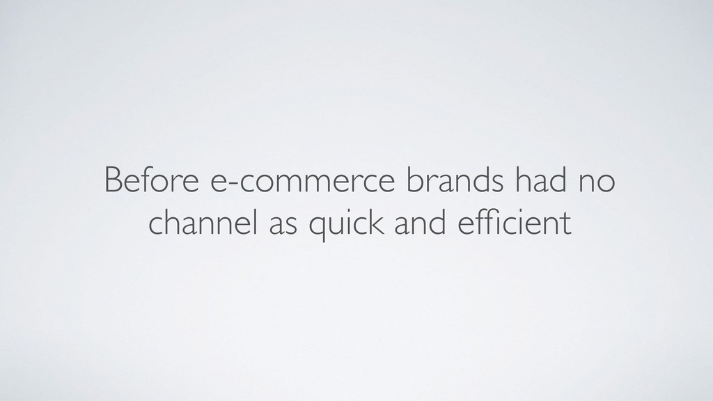 Before e-commerce brands had no channel as quic...