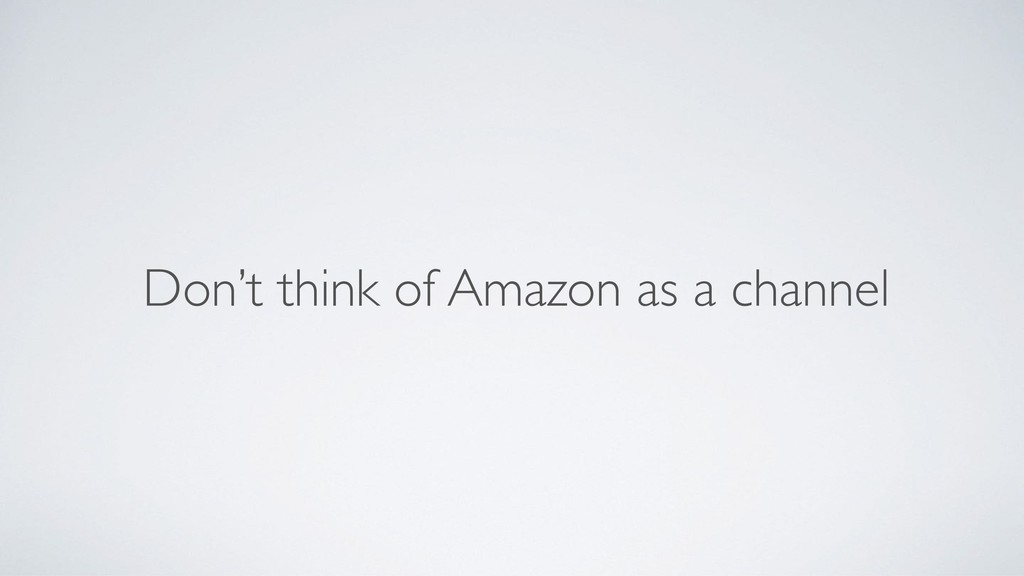 Don't think of Amazon as a channel