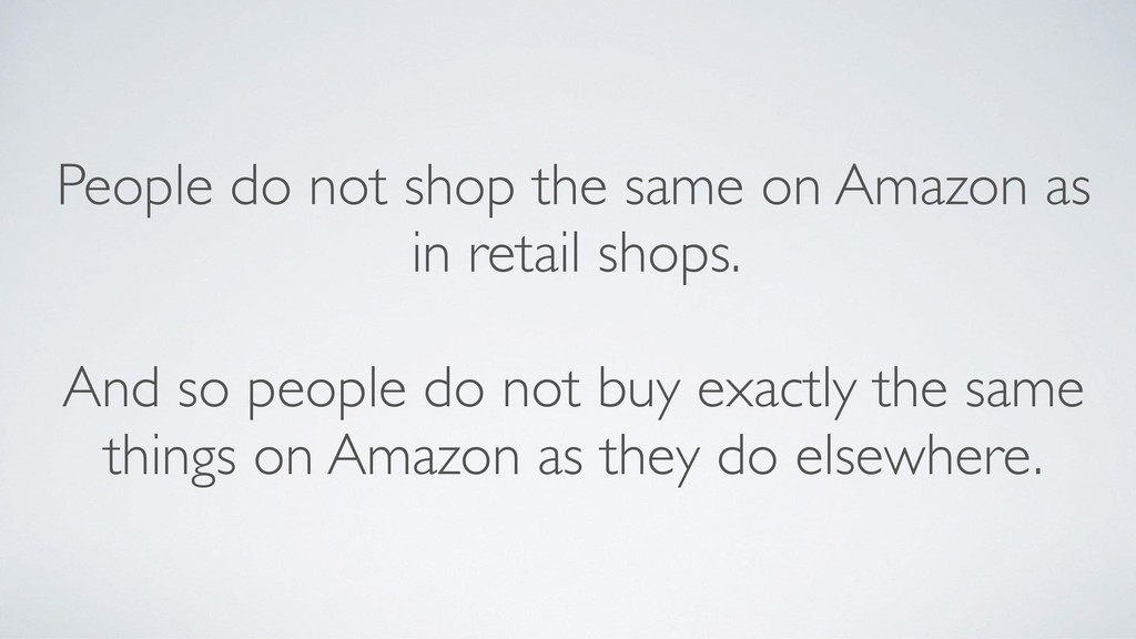 People do not shop the same on Amazon as in ret...