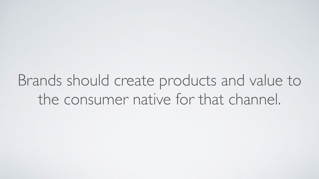 Brands should create products and value to the ...