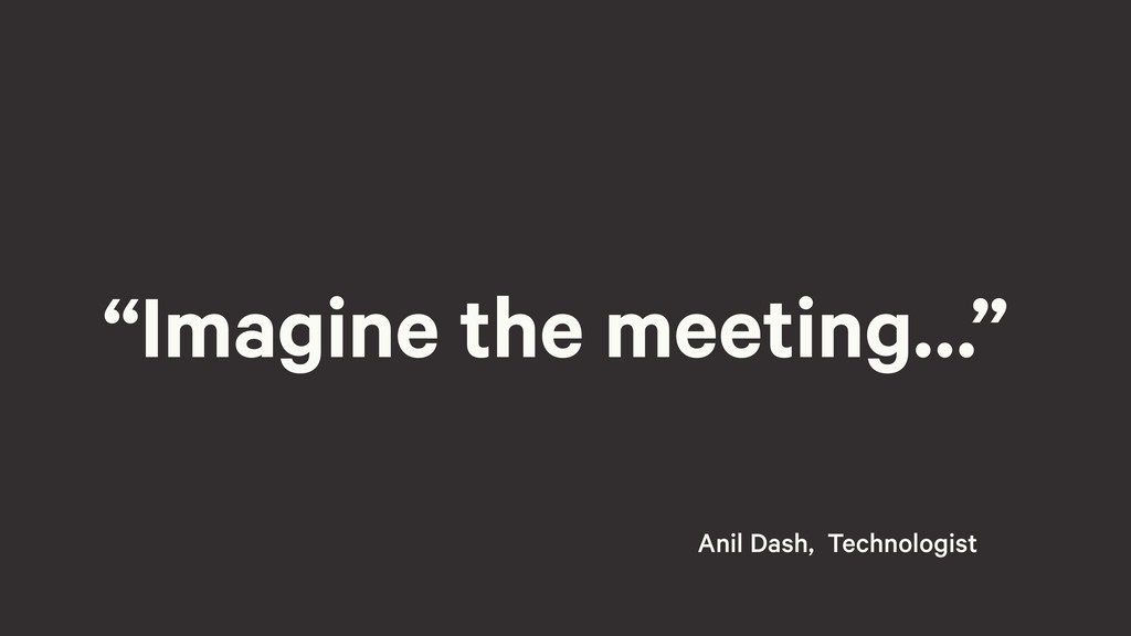 """Imagine the meeting…"" Anil Dash, Technologist"