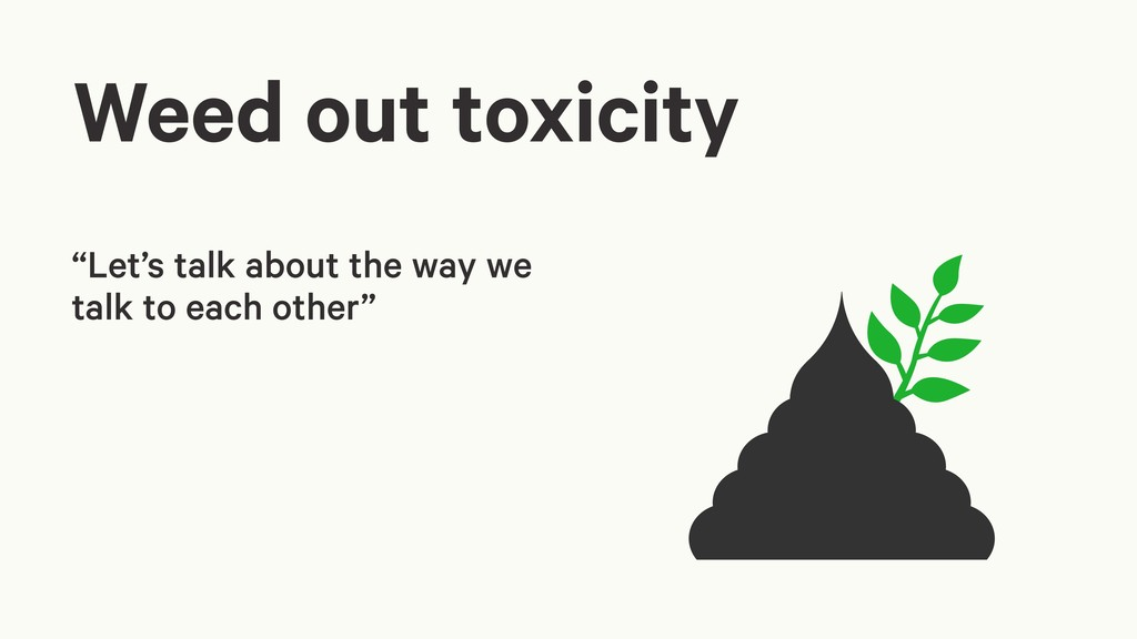 "Weed out toxicity ""Let's talk about the way we ..."