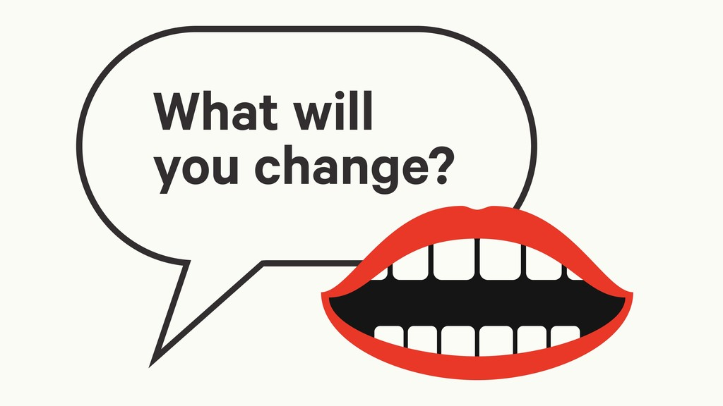 What will you change?