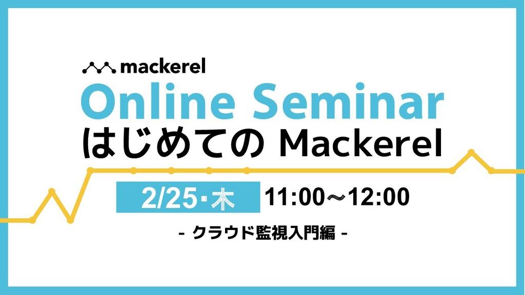 11:00〜12:00 2/25・木 - クラウド監視入門編 - はじめての Mackerel