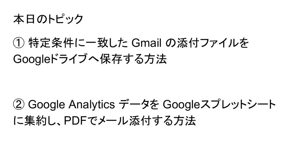 本日のトピック ① 特定条件に一致した Gmail の添付ファイルを Googleドライブへ保...