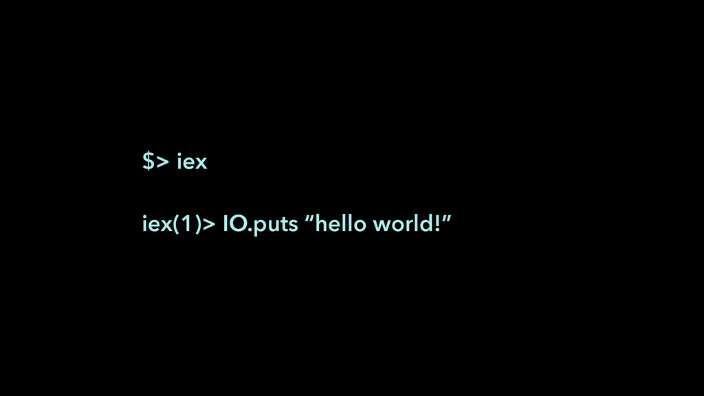 "$> iex ! iex(1)> IO.puts ""hello world!"""