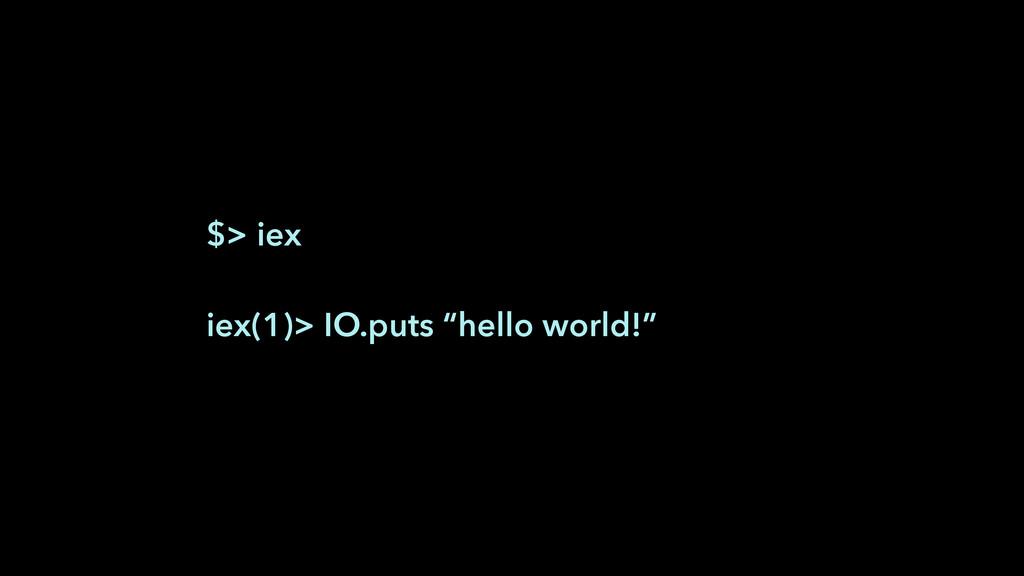 "$> iex ! iex(1)> IO.puts ""hello world!"""