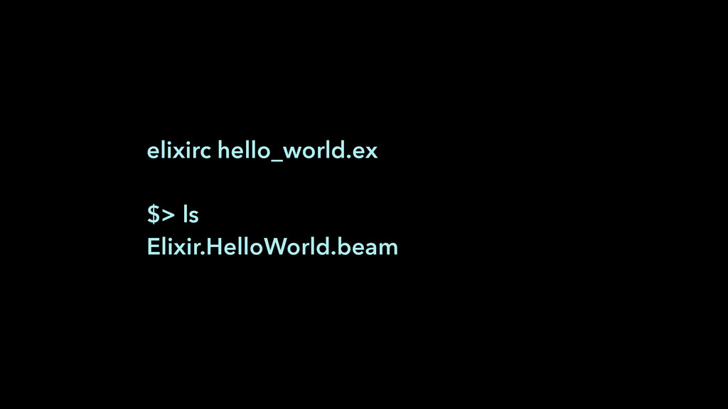 elixirc hello_world.ex ! $> ls Elixir.HelloWorl...