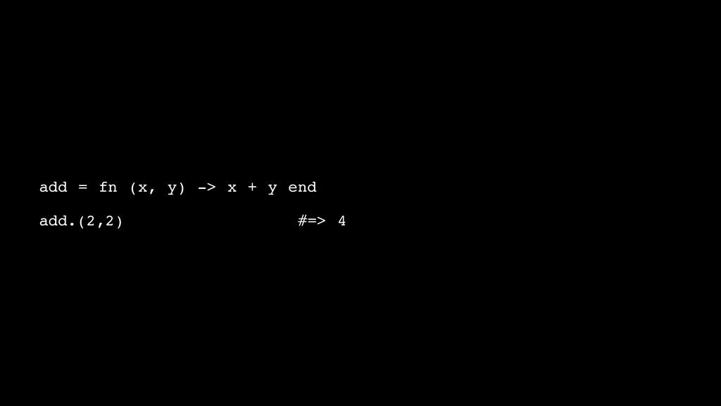 add = fn (x, y) -> x + y end! ! add.(2,2)! ! ! ...