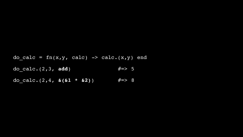 do_calc = fn(x,y, calc) -> calc.(x,y) end! ! do...