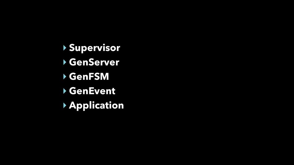 ‣ Supervisor ‣ GenServer ‣ GenFSM ‣ GenEvent ‣ ...