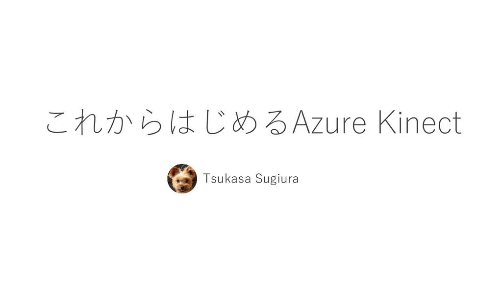 これからはじめるAzure Kinect Tsukasa Sugiura