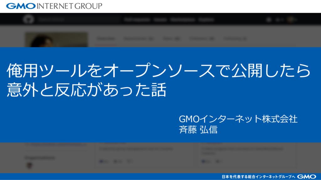GMOインターネット株式会社 ⻫藤 弘信 俺⽤ツールをオープンソースで公開したら 意外と反応が...