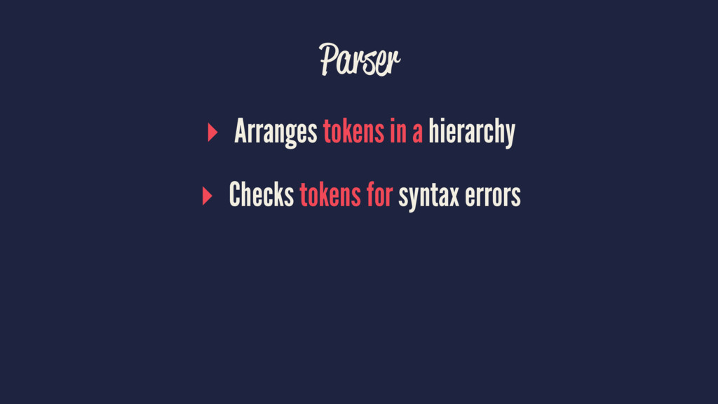 Parser ▸ Arranges tokens in a hierarchy ▸ Check...