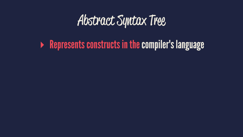 Abstract Syntax Tree ▸ Represents constructs in...