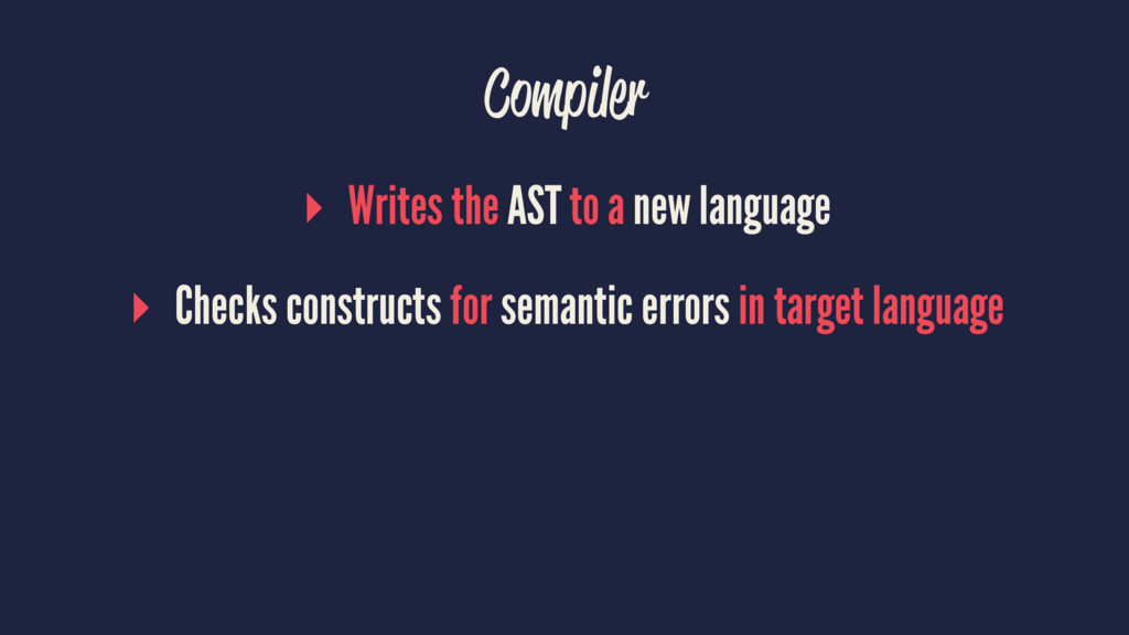 Compiler ▸ Writes the AST to a new language ▸ C...