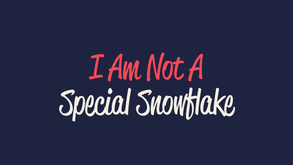 I Am Not A Special Snowflake