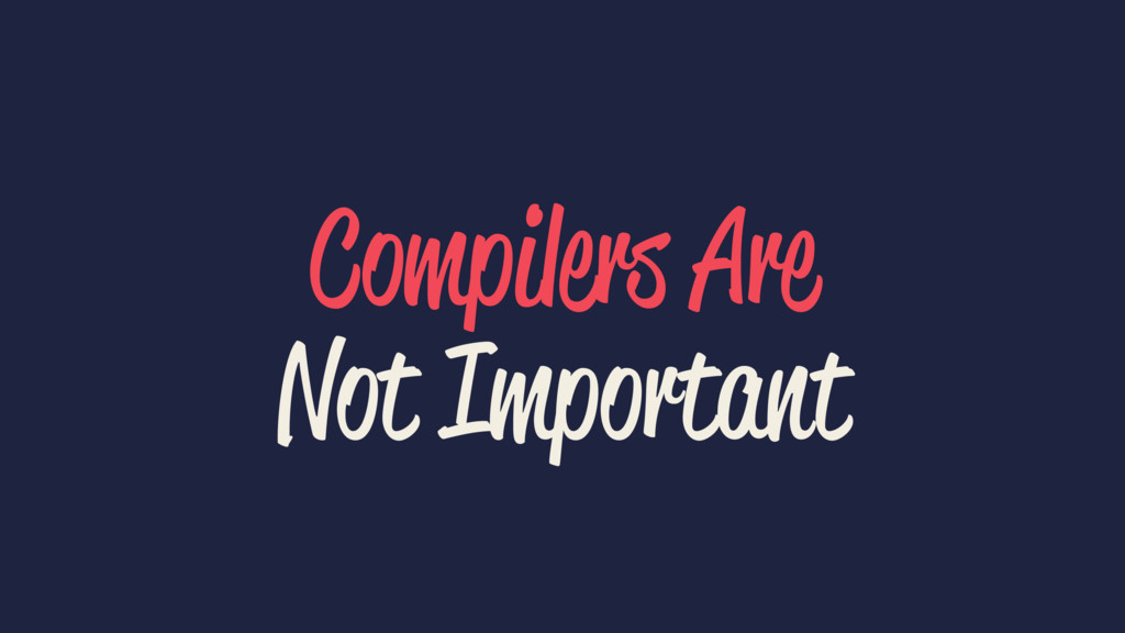 Compilers Are Not Important