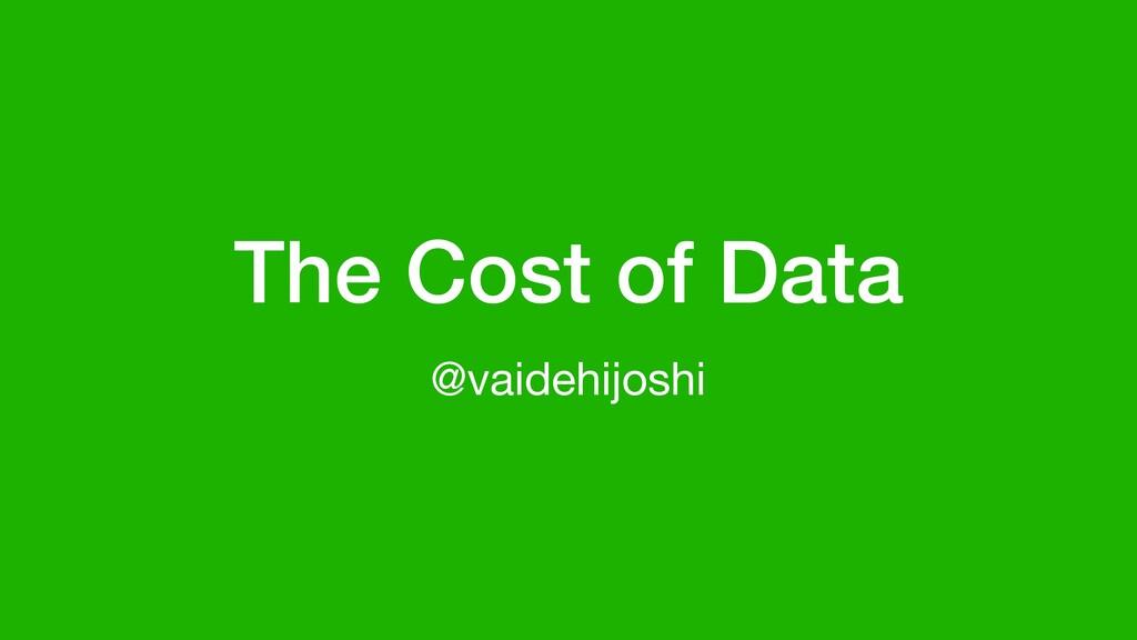 The Cost of Data @vaidehijoshi
