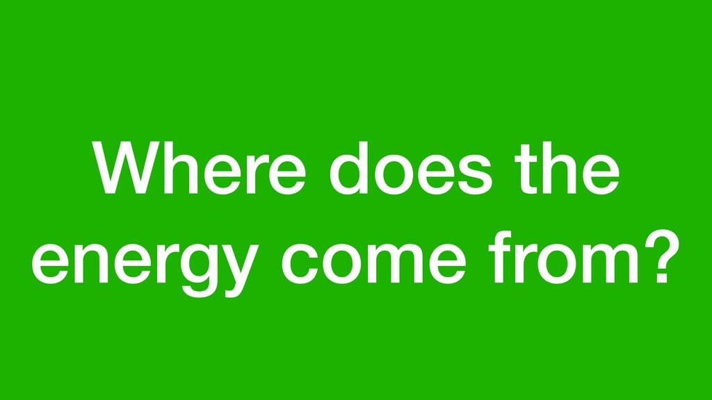 Where does the energy come from?