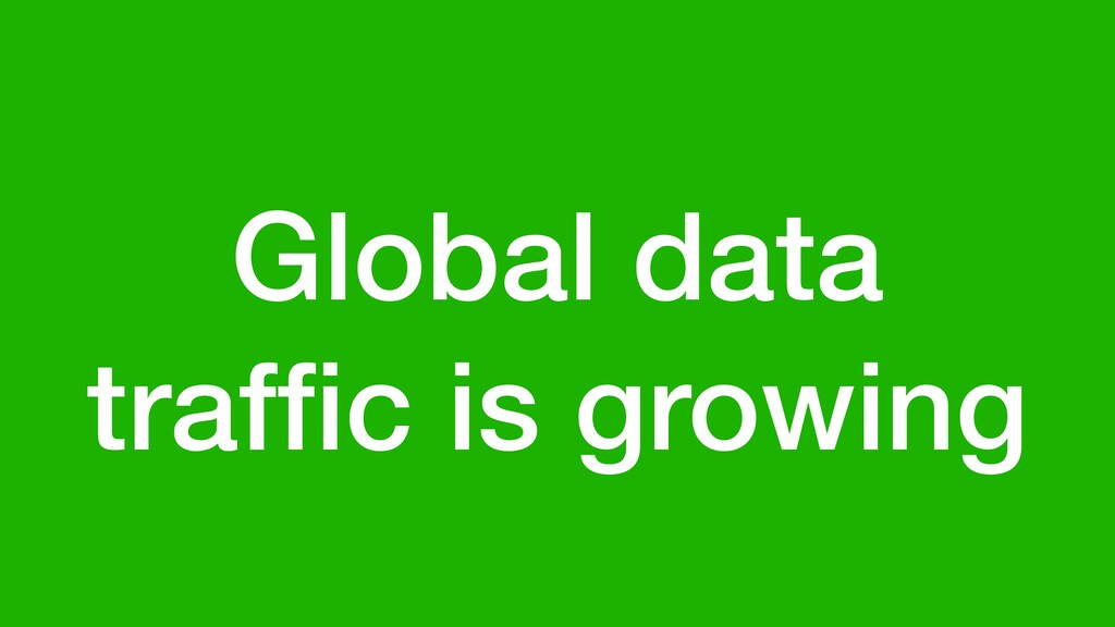 Global data traffic is growing