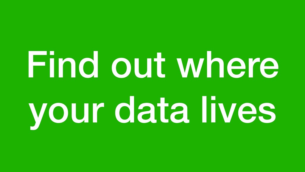 Find out where your data lives