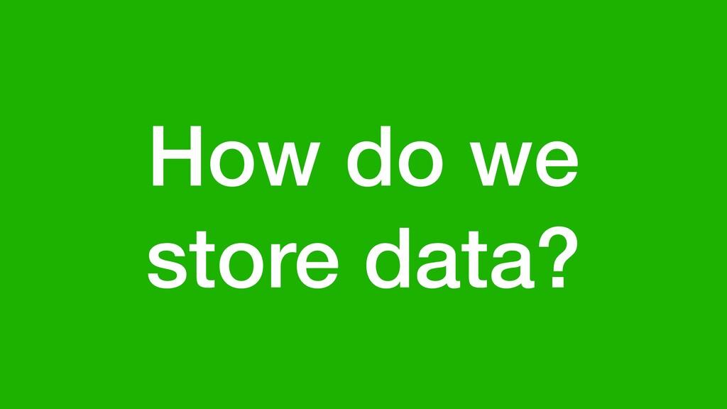 How do we store data?